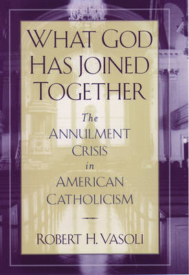 What God Has Joined Together: The Annulment Crisis in American Catholicism (Hardback)