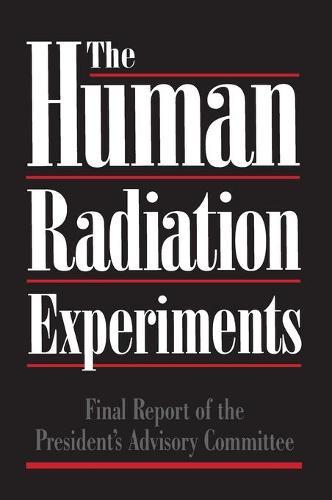 The Human Radiation Experiments: Final Report of the Advisory Committee on Human Radiation Experiments (Hardback)