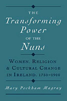 The Transforming Power of the Nuns: Women, Religion, and Cultural Change in Ireland, 1750-1900 (Hardback)