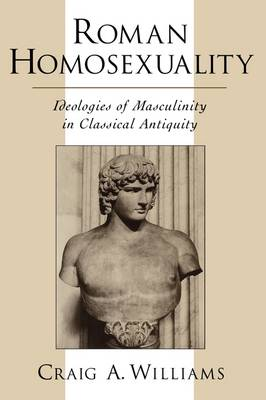 Roman Homosexuality: Ideologies of Masculinity in Classical Antiquity - Ideologies of Desire (Hardback)