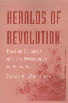 Heralds of Revolution: Russian Students and the Mythologies of Radicalism (Hardback)
