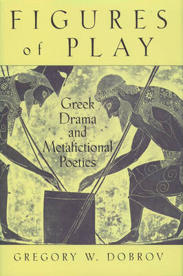 Figures of Play: Greek Drama and Metafictional Poetics (Hardback)