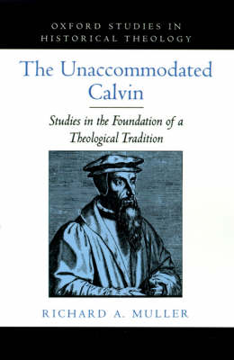 The Unaccommodated Calvin: Studies in the Foundation of a Theological Tradition - Oxford Studies in Historical Theology (Hardback)