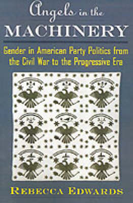 Angels in the Machinery: Gender in American Party Politics from the Civil War to the Progressive Era (Paperback)