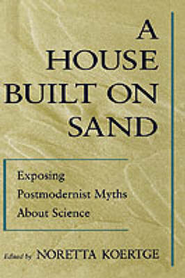 A House Built on Sand: Exposing Postmodernist Myths About Science (Hardback)