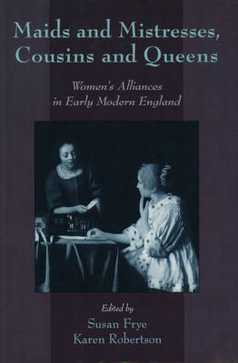 Maids and Mistresses, Cousins and Queens: Women's Alliances in Early Modern England (Paperback)