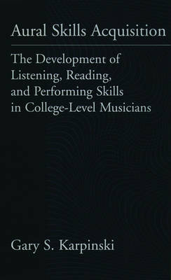 Aural Skills Acquisition: The Development of Listening, Reading, and Performing Skills in College-Level Musicians (Hardback)