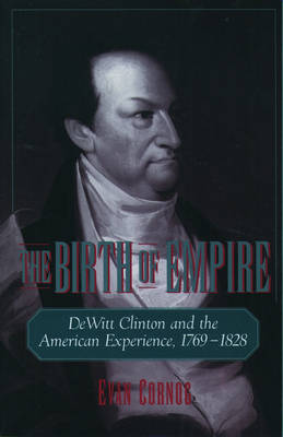 The Birth of Empire: DeWitt Clinton and the American Experience, 1769-1828 (Hardback)