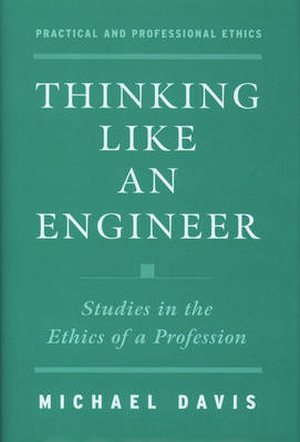Thinking Like an Engineer: Studies in the Ethics of a Profession - Practical and Professional Ethics (Hardback)