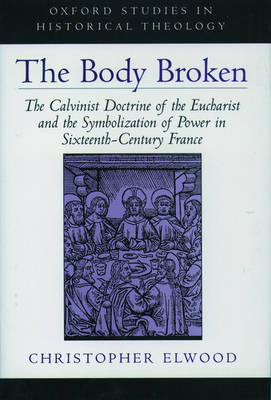 The Body Broken: The Calvinist Doctrine of the Eucharist and the Symbolization of Power in Sixteenth-Century France - Oxford Studies in Historical Theology (Hardback)