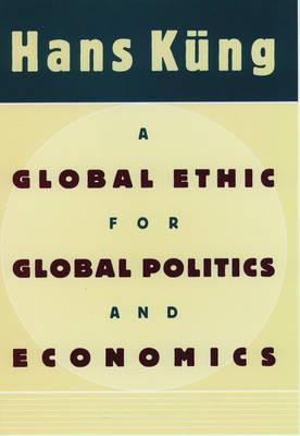 A Global Ethic for Global Politics and Economics (Hardback)