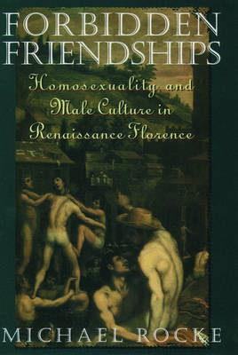 Forbidden Friendships: Homosexuality and Male Culture in Renaissance Florence - Studies in the History of Sexuality (Paperback)
