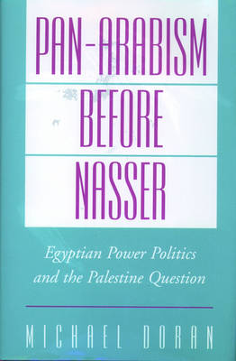 Pan-Arabism before Nasser: Egyptian Power Politics and the Palestine Question - Studies in Middle Eastern History (Hardback)