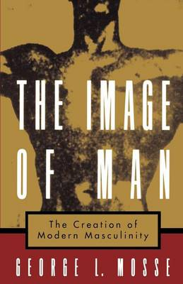 The Image of Man: The Creation of Modern Masculinity - Studies in the History of Sexuality (Paperback)