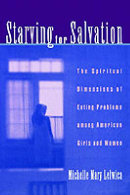 Starving for Salvation: The Spiritual Dimensions of Eating Problems Among American Girls and Women (Hardback)