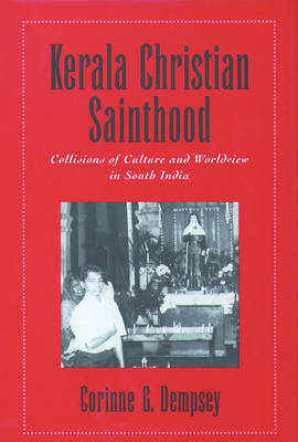 Kerala Christian Sainthood: Collisions of Culture and Worldview in South India (Hardback)
