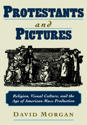 Protestants and Pictures: Religion, Visual Culture, and the Age of American Mass Production (Hardback)