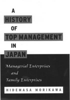 A History of Top Management in Japan: Managerial Enterprises and Family Enterprises (Hardback)
