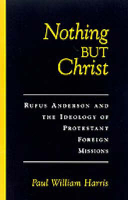 Nothing But Christ: Rufus Anderson and the Ideology of Protestant Foreign Missions - Religion in America (Hardback)