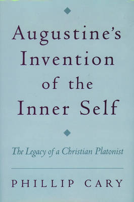 Augustine's Invention of the Inner Self: The Legacy of a Christian Platonist (Hardback)