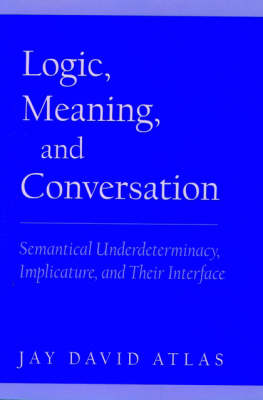 Logic, Meaning, and Conversation: Semantical Underdeterminacy, Implicature, and their Interface (Hardback)