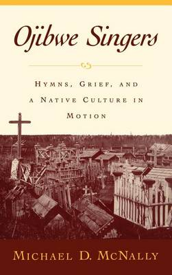 Ojibwe Singers: Hymns, Grief, and a Native Culture in Motion - Religion in America (Hardback)