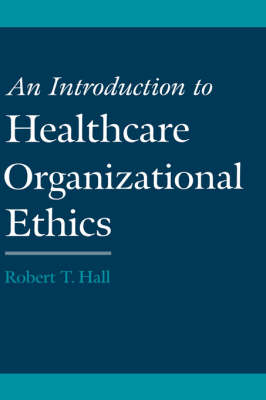 An Introduction to Healthcare Organizational Ethics (Hardback)