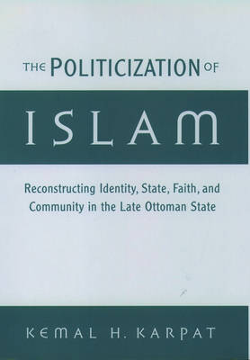 The Politicization of Islam: Reconstructing Identity, State, Faith, and Community in the Late Ottoman State - Studies in Middle Eastern History (Hardback)