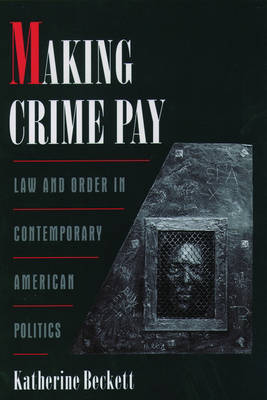 Making Crime Pay: Law and Order in Contemporary American Politics - Studies in Crime and Public Policy (Paperback)