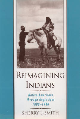 Reimagining Indians: Native Americans Through Anglo Eyes, 1880-1940 (Hardback)
