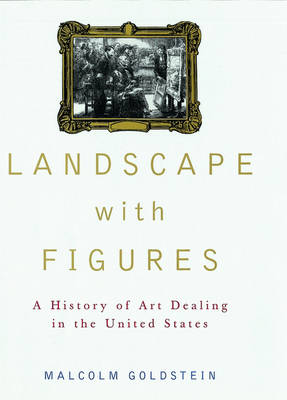 Landscape with Figures: A History of Art Dealing in the United States (Hardback)