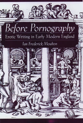 Before Pornography: Erotic Writing in Early Modern England - Studies in the History of Sexuality (Hardback)