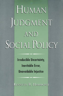 Human Judgment and Social Policy: Irreducible Uncertainty, Inevitable Error, Unavoidable Injustice (Paperback)