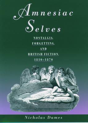Amnesiac Selves: Nostalgia, Forgetting, and British Fiction, 1810-1870 (Hardback)