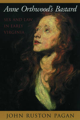 Anne Orthwood's Bastard: Sex and Law in Early Virginia (Hardback)