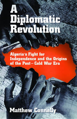 A Diplomatic Revolution: Algeria's Fight for Independence and the Origins of the Post-Cold War Era (Hardback)