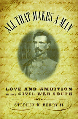All That Makes a Man: Love and Ambition in the Civil War South (Hardback)