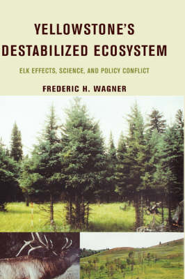 Yellowstone's Destabilized Ecosystem: Elk Effects, Science and Policy Conflict (Hardback)