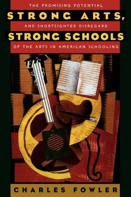 Strong Arts, Strong Schools: The Promising Potential and Shortsighted Disregard of the Arts in American Schooling (Paperback)