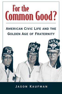 For the Common Good?: American Civic Life and the Golden Age of Fraternity (Paperback)