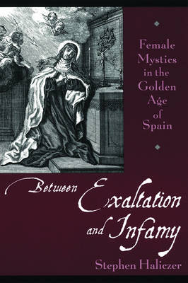 Between Exaltation and Infamy: Female Mystics in the Golden Age of Spain (Paperback)