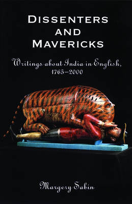 Dissenters and Mavericks: Writings About India in English, 1765-2000 (Hardback)