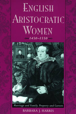 English Aristocratic Women, 1450-1550: Marriage and Family, Property and Careers (Paperback)