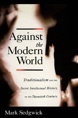 Against the Modern World: Traditionalism and the Secret Intellectual History of the Twentieth Century (Hardback)