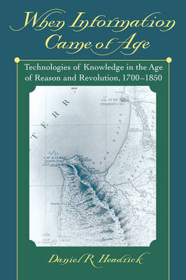 When Information Came of Age: Technologies of Knowledge in the Age of Reason and Revolution, 1700-1850 (Paperback)