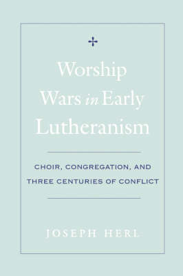 Worship Wars in Early Lutheranism Choir, Congregation and Three Centuries of Conflict (Hardback)