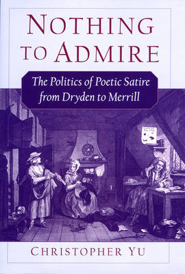 Nothing to Admire: The Politics of Poetic Satire from Dryden to Merrill (Hardback)
