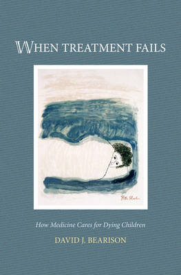 When Treatment Fails: How medicine cares for dying children (Hardback)