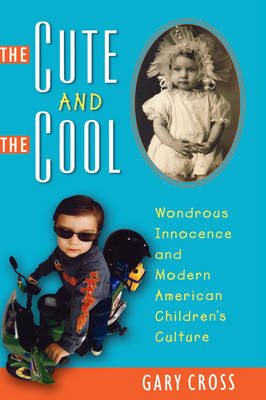 The Cute and the Cool: Wondrous Innocence and Modern American Children's Culture (Hardback)