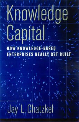 Knowledge Capital: How Knowledge-Based Enterprises Really Get Built (Hardback)
